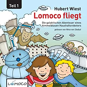 Lomoco fliegt: Die galaktischen Abenteuer eines himmelblauen Haushaltsroboters - Teil 1: [Lomoco Flies: The Adventures of a Sky-Blue Household Robot, Part 1] | [Hubert Wiest]