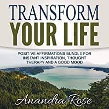 Transform Your Life: Positive Affirmations Bundle for Instant Inspiration, Thought Therapy and a Good Mood  by Anandra Rose Narrated by  Law of Attraction Coach