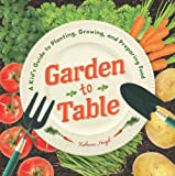Garden to Table: A Kid s Guide to Planting, Growing, and Preparing Food