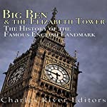 Big Ben and the Elizabeth Tower: The History of the Famous English Landmark |  Charles River Editors