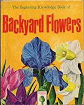 THE BEGINNING KNOWLEDGE BOOK OF BACKYARD FLOWERS by Poly Hathaway, illustrated by Raul Mina Mora (1965 Hardcover 8 inches x 10 inches, 34 pages with full-color illustrations of common garden flowers)