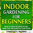 Indoor Gardening for Beginners: How to Grow Beautiful Plants, Herbs and Vegetables in Your House (       UNABRIDGED) by Timothy S Morris Narrated by Jason Bodnar
