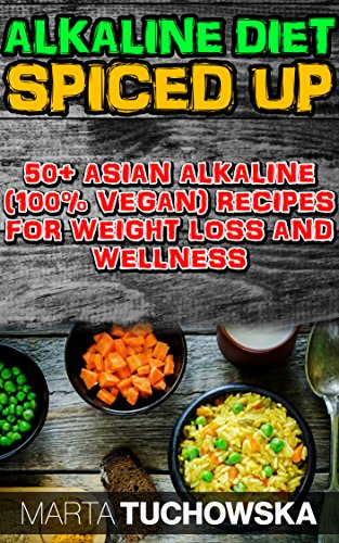 The Alkaline Diet Spiced Up!: 50+ Amazing Asian Alkaline (100% Vegan) Recipes for Weight Loss and Wellness (Alkaline Vegan Cookbook) by Marta Tuchowska