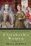 Elizabeth's Women: Friends, Rivals, and Foes Who Shaped the Virgin Queen[ ELIZABETH'S WOMEN: FRIENDS, RIVALS, AND FOES WHO SHAPED THE VIRGIN QUEEN ] By Borman, Tracy ( Author )Sep-28-2010 Hardcover