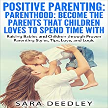Positive Parenting: Parenthood: Become the Parents that Children Love to Spend Time With: Raising Babies and Children Through Proven Parenting Styles, Tips, Love, and Logic (       UNABRIDGED) by Sara Deedley Narrated by Anne M. Valliere