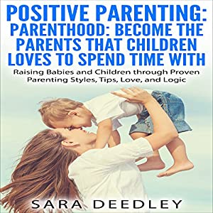 Positive Parenting: Parenthood: Become the Parents that Children Love to Spend Time With Audiobook