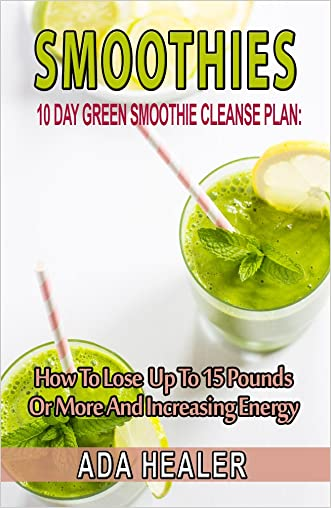 Smoothies: 10 Day Green Smoothie Cleanse Plan:  How To Lose Up To 15 Pounds Or More And Increasing Energy (best smoothie recipes, detox smoothies, cleanse, vegan cookbook)