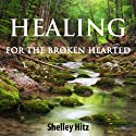 Healing for the Broken Hearted: Discover Lasting Freedom in Christ Audiobook by Shelley Hitz Narrated by Molly Elston