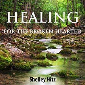 Healing for the Broken Hearted: Discover Lasting Freedom in Christ | [Shelley Hitz]