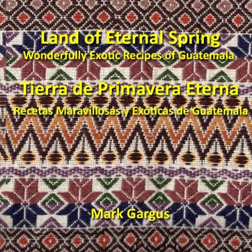 Land of Eternal Spring Wonderfully Exotic Recipes of Guatemala by Mark Gargus