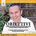 Obiettivi: Come ottenere tutto quello che vuoi e molto prima di quanto pensi Audiobook by Andrei Dionian Narrated by Andrei Dionian