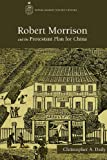 Christopher Daily Robert Morrison and the Protestant Plan for China (Royal Asiatic Society Books)
