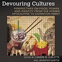 Devouring Cultures: Perspectives on Food, Power, and Identity from the Zombie Apocalypse to Downton Abbey Audiobook by Cammie M. Sublette, Jennifer Martin Narrated by Robin Roach