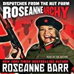 Roseannearchy: Dispatches from the Nut Farm | Roseanne Barr