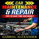 Car Maintenance & Repair: Tips to Save Time and Money | Gabriel Alexander