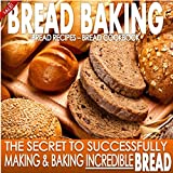Bread Baking : Bread Recipes : Bread Cookbook: The Secret To Successfully Making & Baking Incredible BREAD