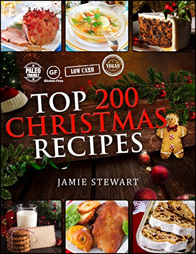 Christmas Recipes - Top 200 Christmas Recipes (25 Vegan, 25 Paleo, 25 Gluten Free, 25 Low Carb and 100 Traditional Recipes, Christmas Cookbook) by Jamie Stewart