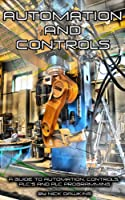 Automation and Controls: A guide to Automation, Controls, PLC's and PLC Programming Front Cover