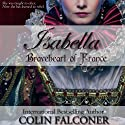 Isabella: Braveheart of France (       UNABRIDGED) by Colin Falconer Narrated by Anne Johnstonbrown