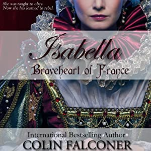 Isabella: Braveheart of France | [Colin Falconer]