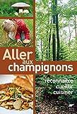 Allez aux champignons : Reconnaitre, cueillir, cuisiner