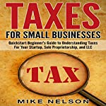 Taxes for Small Businesses: QuickStart Beginner's Guide to Understanding Taxes for Your Startup, Sole Proprietorship, and LLC | Mike Nelson