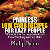 Painless Low Carb Recipes for Lazy People: 50 Simple Low Carbohydrate Foods Even Your Lazy Ass Can Make | [Phillip Pablo]