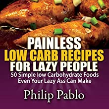 Painless Low Carb Recipes for Lazy People: 50 Simple Low Carbohydrate Foods Even Your Lazy Ass Can Make (       UNABRIDGED) by Phillip Pablo Narrated by Charles Orlik