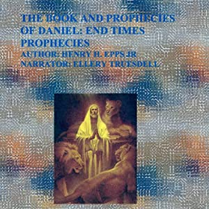 The Book and Prophecies of Daniel: End Times Prophecies | [Mr. Henry Harrison Epps Jr.]