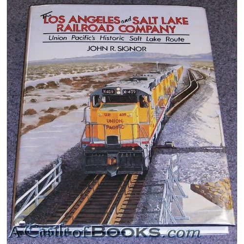 The Los Angeles and Salt Lake Railroad Company: Union Pacific's Historical Salt Lake Route John R. Signor