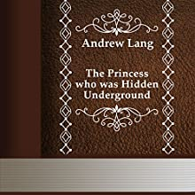 The Princess Who Was Hidden Underground (       UNABRIDGED) by Andrew Lang Narrated by Anastasia Bertollo