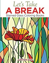 Let's Take A Break: Stained Glass Coloring Books (Stained Glass Coloring and Art Book Series)