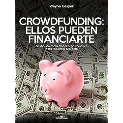 Crowdfunding: Ellos pueden financiarte: 50 sitios de micro mecenazgo colectivo para realizar tu proyecto (Spanish Edition)
