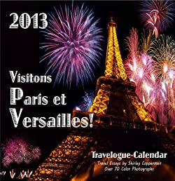 Paris Travelogue & Wall Calendar 2013 (Visitons Paris et Versailles!)