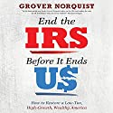 End the IRS Before It Ends Us: How to Restore a Low Tax, High Growth, Wealthy America (       UNABRIDGED) by Grover Norquist Narrated by Grover Norquist