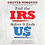 End the IRS Before It Ends Us: How to Restore a Low Tax, High Growth, Wealthy America | Grover Norquist