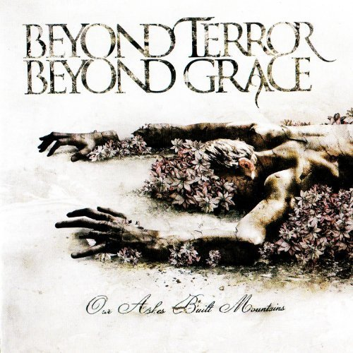 Our Ashes Built Mountains by BEYOND TERROR BEYOND GRACE (2012-04-24)