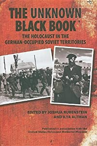 The Unknown Black Book: The Holocaust in the German-Occupied Soviet Territories edited by Joshua Rubenstein and Ilya Altman