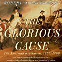 The Glorious Cause: The American Revolution: 1763-1789 (       UNABRIDGED) by Robert Middlekauff Narrated by Robert Fass