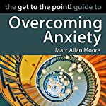 The Get to the Point! Guide to Overcoming Anxiety | Marc Allan Moore