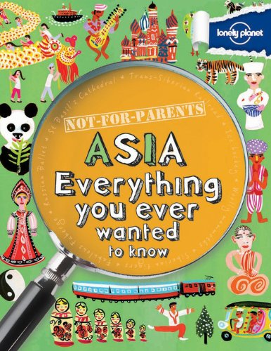 Not For Parents Asia: Everything You Ever Wanted to Know (Lonely Planet Not for Parents)
