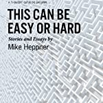 This Can Be Easy or Hard: Stories and Essays | Mike Heppner