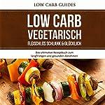 Low Carb Vegetarisch: Fleischlos Schlank & Glücklich [Low Carb Vegetarian: Meatless, Slim & Happy]: Das ultimative Rezeptbuch zum langfristigen und gesunden Abnehmen |  Low Carb Guides