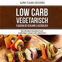 Low Carb Vegetarisch: Fleischlos Schlank & Glücklich: Das ultimative Rezeptbuch zum langfristigen und gesunden Abnehmen Hörbuch von  Low Carb Guides Gesprochen von: Anne-Wiebke Weber