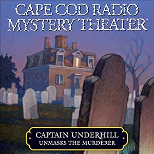 Cape Cod Radio Mystery Theater: Captain Underhill Unmasks the Murderer (Dramatized) | [Steven Thomas Oney]
