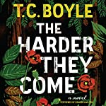 The Harder They Come: A Novel | T.C. Boyle