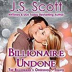 Billionaire Undone: The Billionaire's Obsession - Travis | J. S. Scott