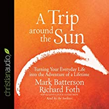 A Trip Around the Sun: Turning Your Everyday Life into the Adventure of a Lifetime (       UNABRIDGED) by Mark Batterson, Richard Foth, Susanna Foth Aughtmon Narrated by Mark Batterson