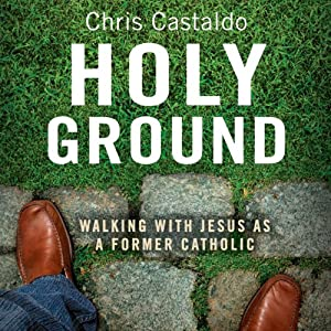 Holy Ground: Walking with Jesus as a Former Catholic | [Chris A. Castaldo]