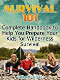 Survival 101: Complete Handbook to Help You Prepare Your Kids for Wilderness Survival (Survival 101, Wilderness Survival Guide,Kids survival books)